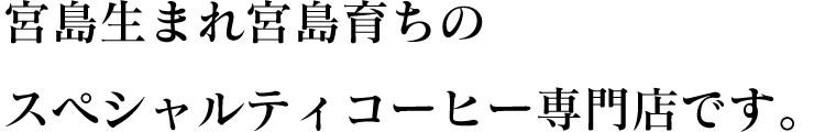 宮島生まれ宮島育ちのスペシャルティコーヒー専門店です。
